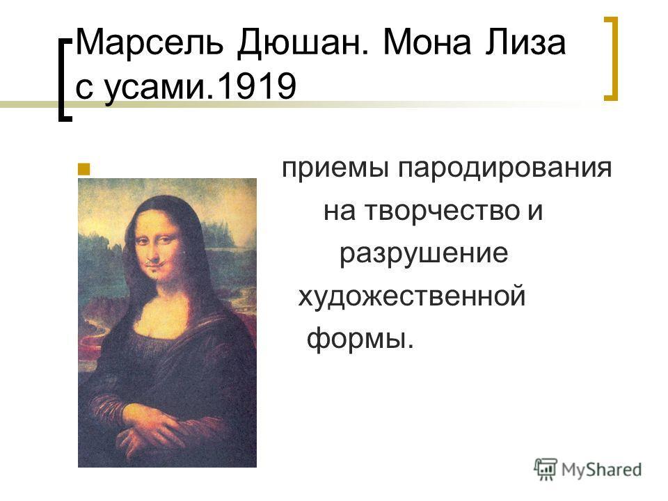 Марсель Дюшан. Мона Лиза с усами.1919 приемы пародирования на творчество и разрушение художественной формы.