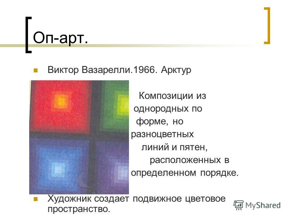 Оп-арт. Виктор Вазарелли.1966. Арктур Композиции из однородных по форме, но разноцветных линий и пятен, расположенных в определенном порядке. Художник создает подвижное цветовое пространство.