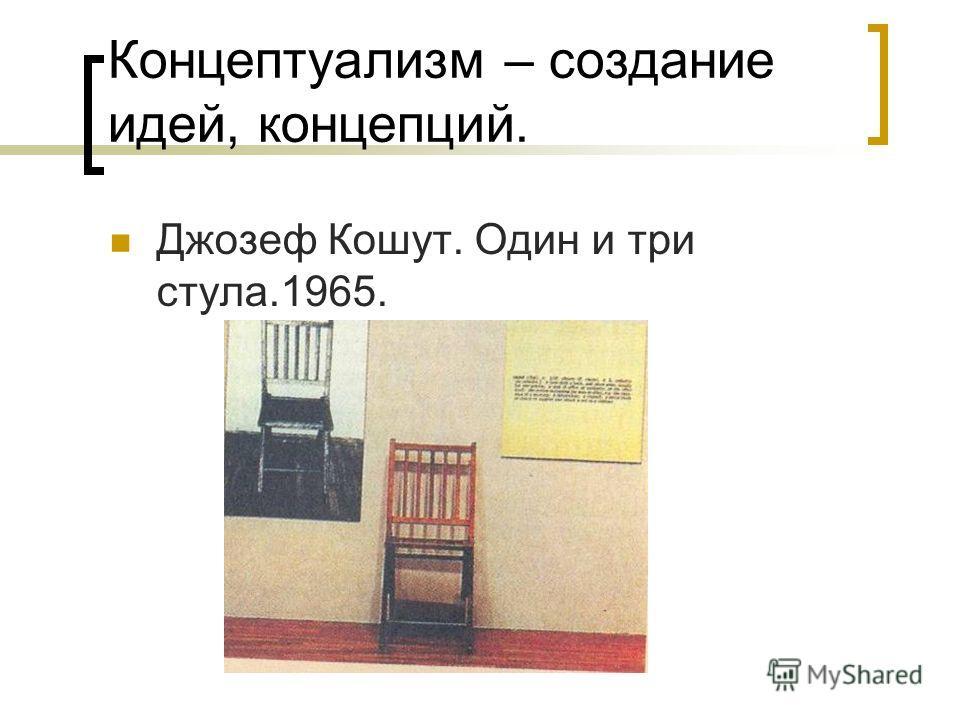 Концептуализм – создание идей, концепций. Джозеф Кошут. Один и три стула.1965.