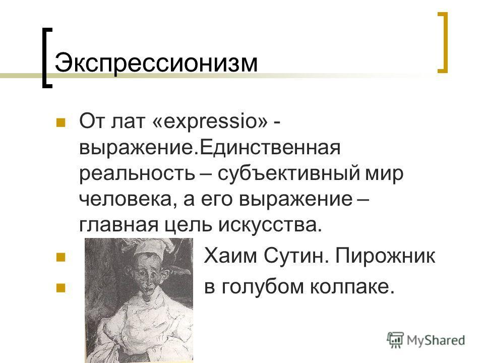 Экспрессионизм От лат «expressio» - выражение.Единственная реальность – субъективный мир человека, а его выражение – главная цель искусства. Хаим Сутин. Пирожник в голубом колпаке.