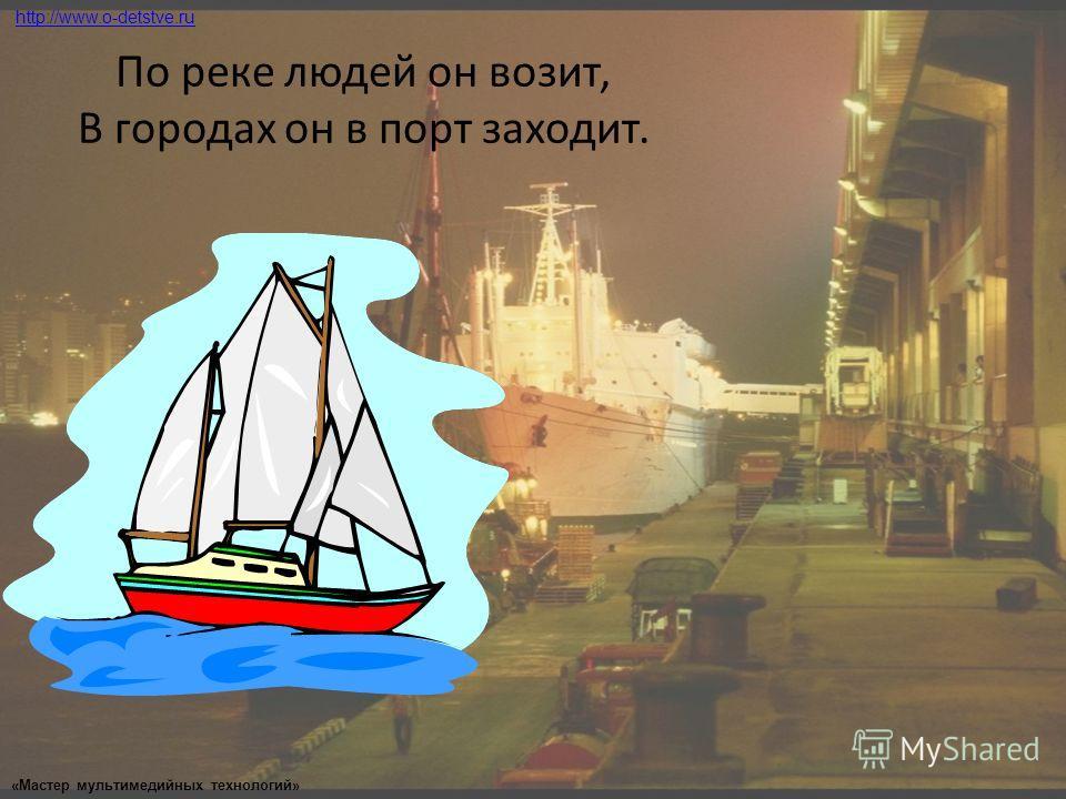 По реке людей он возит, В городах он в порт заходит. http://www.o-detstve.ru «Мастер мультимедийных технологий»