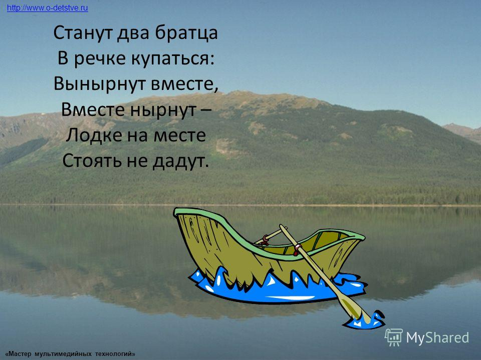 Станут два братца В речке купаться: Вынырнут вместе, Вместе нырнут – Лодке на месте Стоять не дадут. http://www.o-detstve.ru «Мастер мультимедийных технологий»