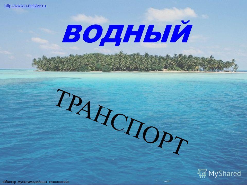 ТРАНСПОРТ ВОДНЫЙ http://www.o-detstve.ru «Мастер мультимедийных технологий»