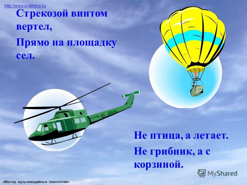 Стрекозой винтом вертел, Прямо на площадку сел. Не птица, а летает. Не грибник, а с корзиной. http://www.o-detstve.ru «Мастер мультимедийных технологий»