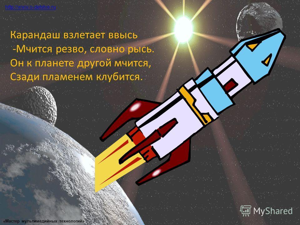 Карандаш взлетает ввысь -Мчится резво, словно рысь. Он к планете другой мчится, Сзади пламенем клубится. http://www.o-detstve.ru «Мастер мультимедийных технологий»