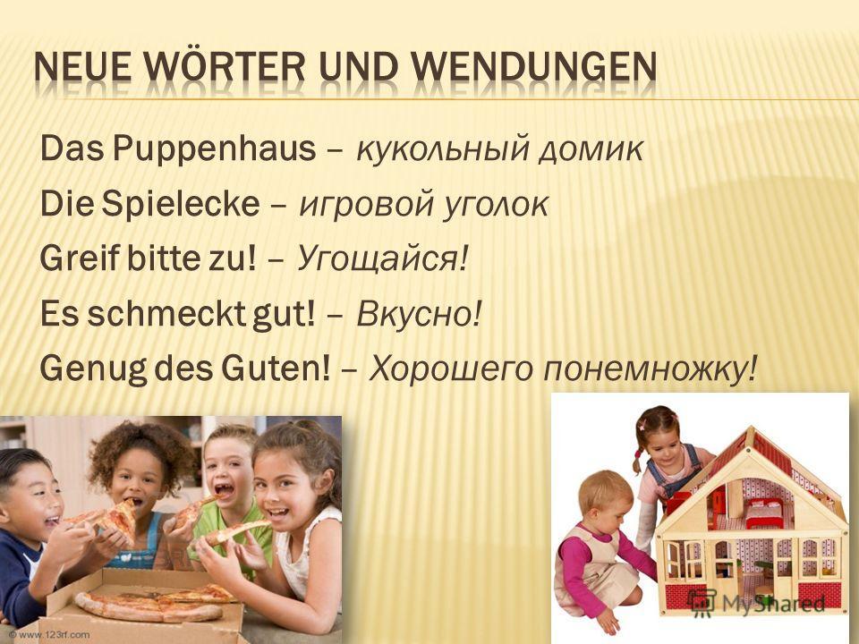 Das Puppenhaus – кукольный домик Die Spielecke – игровой уголок Greif bitte zu! – Угощайся! Es schmeckt gut! – Вкусно! Genug des Guten! – Хорошего понемножку!