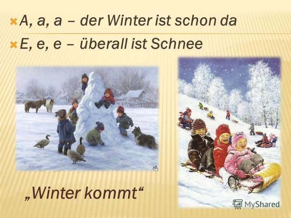 A, a, a – der Winter ist schon da E, e, e – überall ist Schnee Winter kommt