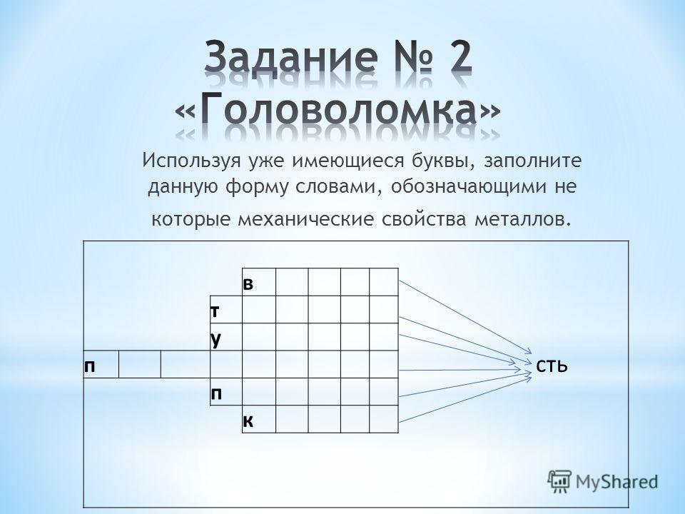Используя уже имеющиеся буквы, заполните данную форму словами, обозначающими не которые механические свойства металлов. в т у сть п п к
