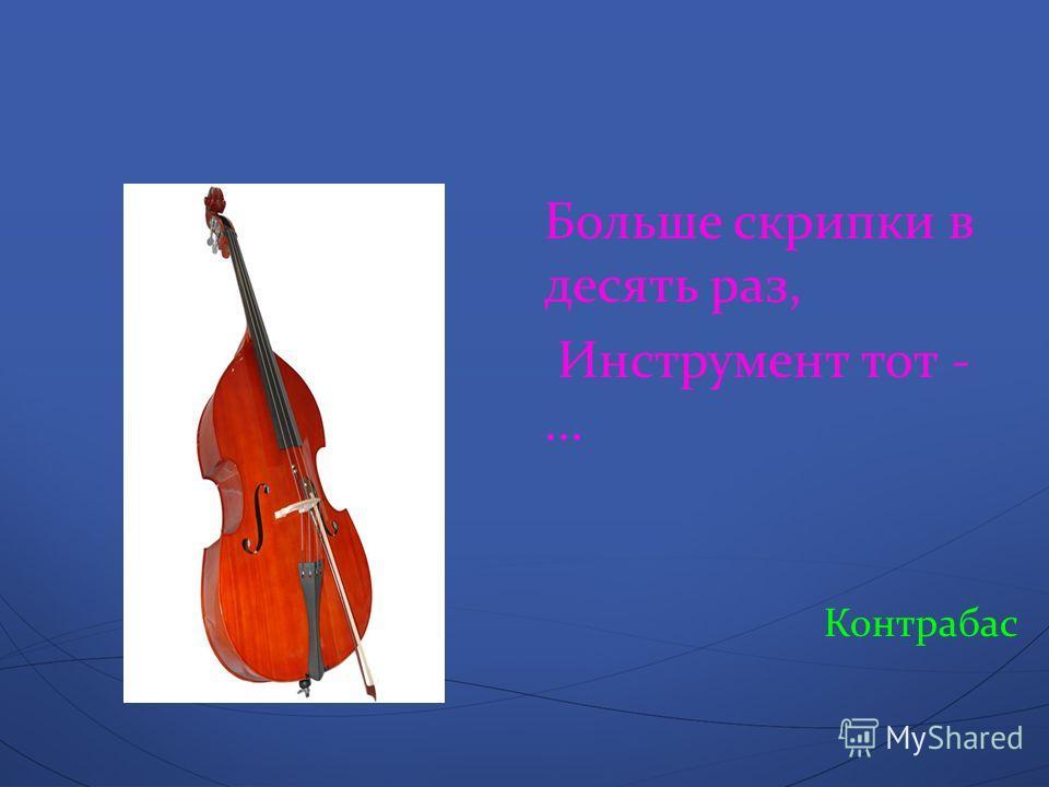 Больше скрипки в десять раз, Инструмент тот -... Контрабас