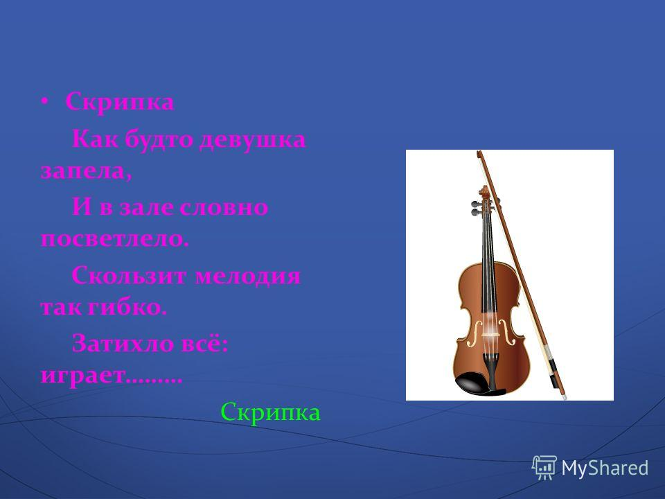 Скрипка Как будто девушка запела, И в зале словно посветлело. Скользит мелодия так гибко. Затихло всё : играет ……… Скрипка