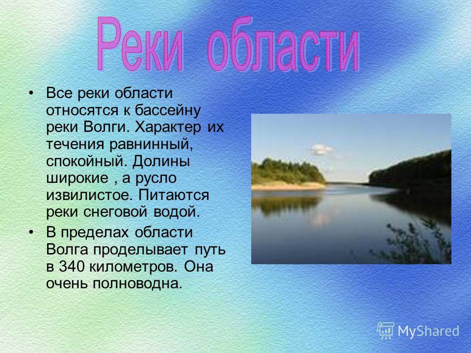 Все реки области относятся к бассейну реки Волги. Характер их течения равнинный, спокойный. Долины широкие, а русло извилистое. Питаются реки снеговой водой. В пределах области Волга проделывает путь в 340 километров. Она очень полноводна.