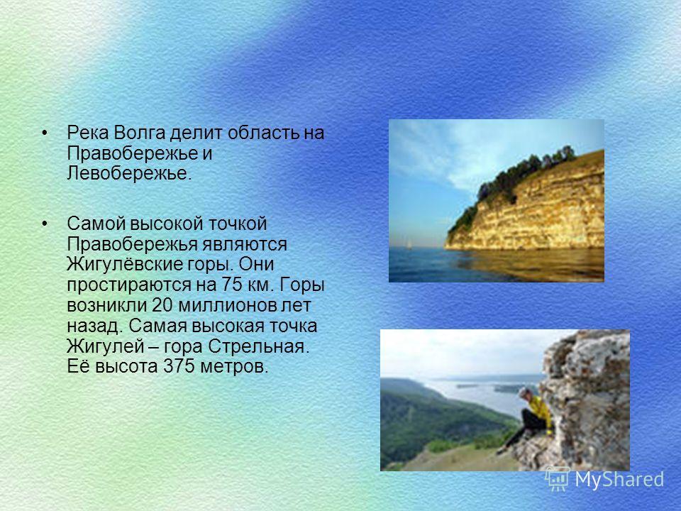 Река Волга делит область на Правобережье и Левобережье. Самой высокой точкой Правобережья являются Жигулёвские горы. Они простираются на 75 км. Горы возникли 20 миллионов лет назад. Самая высокая точка Жигулей – гора Стрельная. Её высота 375 метров.