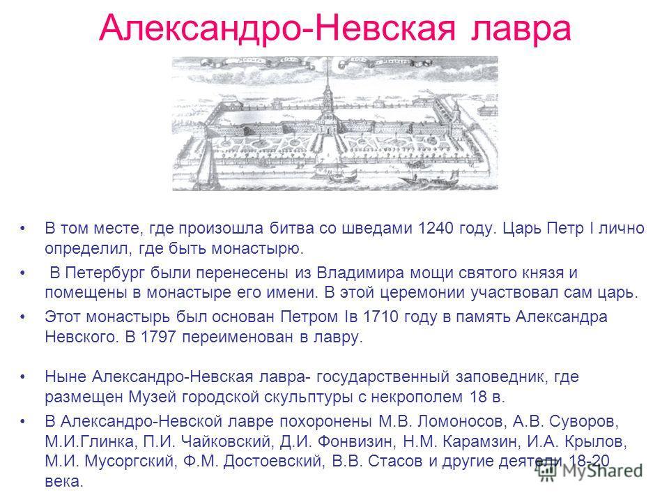 Александро-Невская лавра В том месте, где произошла битва со шведами 1240 году. Царь Петр I лично определил, где быть монастырю. В Петербург были перенесены из Владимира мощи святого князя и помещены в монастыре его имени. В этой церемонии участвовал