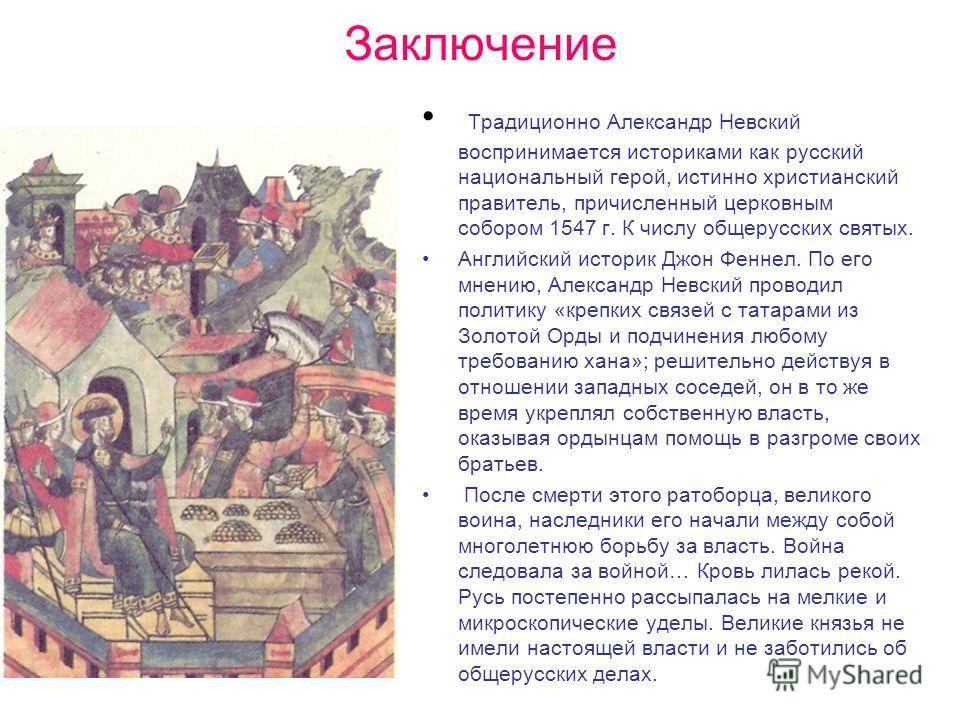 Заключение Традиционно Александр Невский воспринимается историками как русский национальный герой, истинно христианский правитель, причисленный церковным собором 1547 г. К числу общерусских святых. Английский историк Джон Феннел. По его мнению, Алекс