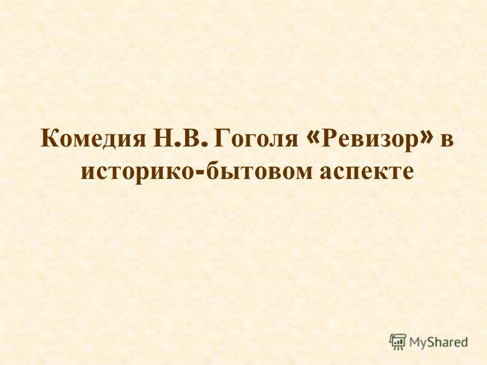 Комедия Н. В. Гоголя « Ревизор » в историко - бытовом аспекте