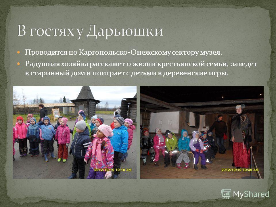 Проводится по Каргопольско-Онежскому сектору музея. Радушная хозяйка расскажет о жизни крестьянской семьи, заведет в старинный дом и поиграет с детьми в деревенские игры.