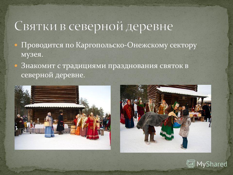 Проводится по Каргопольско-Онежскому сектору музея. Знакомит с традициями празднования святок в северной деревне.
