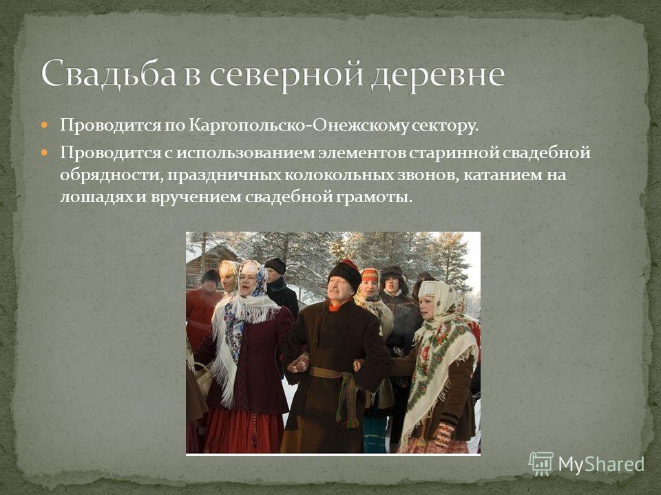 Проводится по Каргопольско-Онежскому сектору. Проводится с использованием элементов старинной свадебной обрядности, праздничных колокольных звонов, катанием на лошадях и вручением свадебной грамоты.