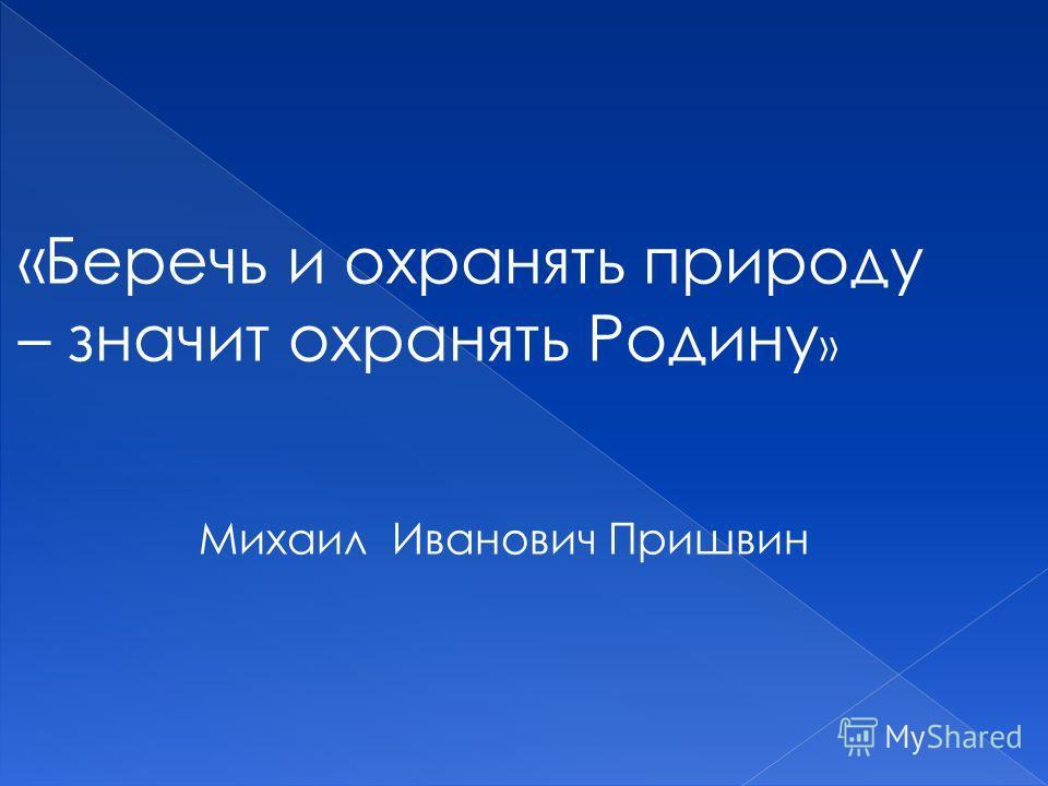 «Беречь и охранять природу – значит охранять Родину » Михаил Иванович Пришвин