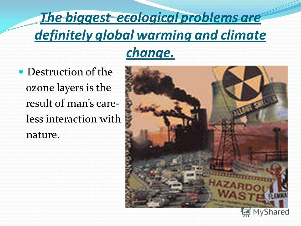 The biggest ecological problems are definitely global warming and climate change. Destruction of the ozone layers is the result of mans care- less interaction with nature.