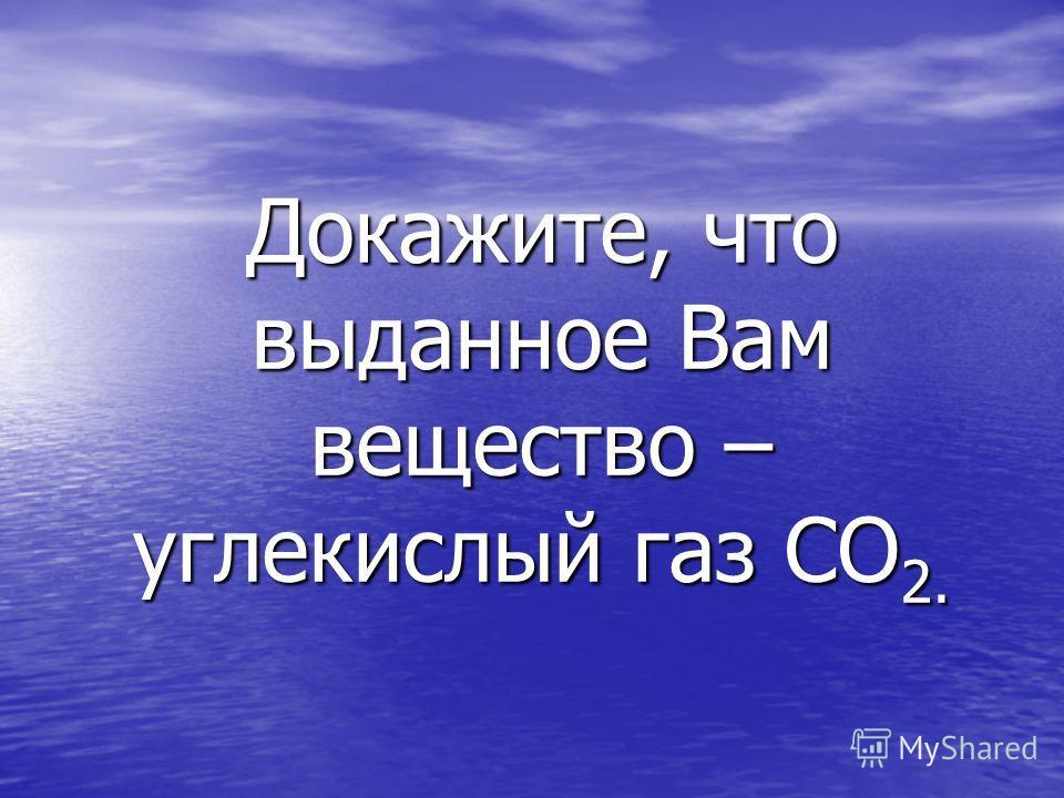 Докажите, что выданное Вам вещество – углекислый газ СО 2.