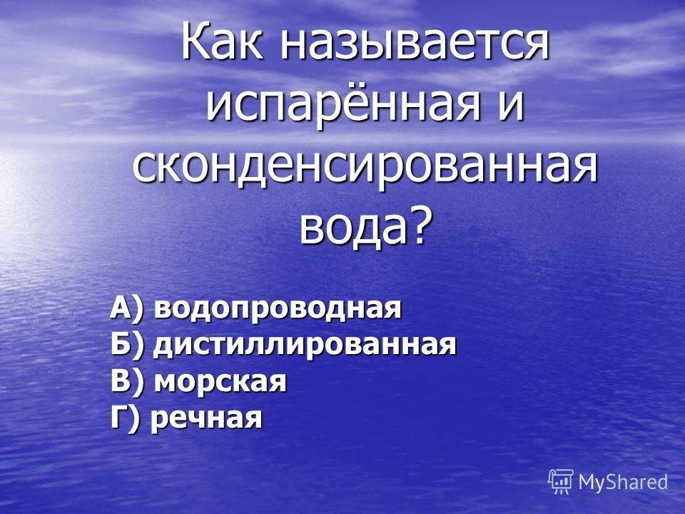 Как называется испарённая и сконденсированная вода? А) водопроводная Б) дистиллированная В) морская Г) речная