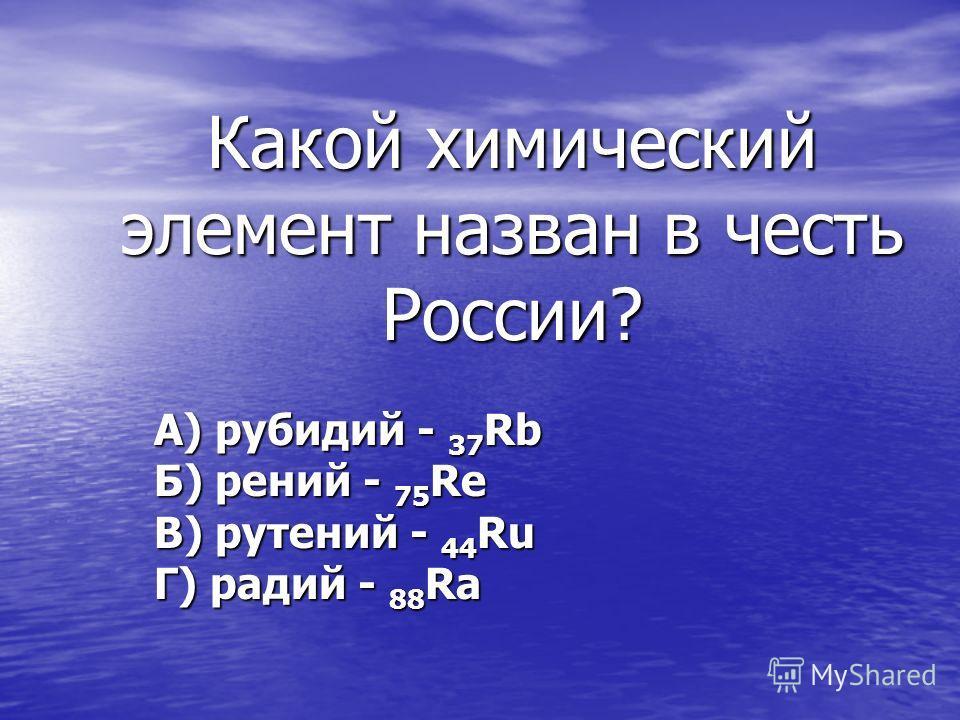 Какой химический элемент назван в честь России? А) рубидий - 37 Rb Б) рений - 75 Re В) рутений - 44 Ru Г) радий - 88 Ra