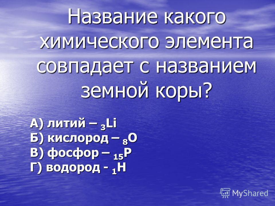 Название какого химического элемента совпадает с названием земной коры? А) литий – 3 Li Б) кислород – 8 O В) фосфор – 15 P Г) водород - 1 H