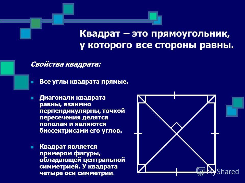 Квадрат – это прямоугольник, у которого все стороны равны. Свойства квадрата: Все углы квадрата прямые. Диагонали квадрата равны, взаимно перпендикулярны, точкой пересечения делятся пополам и являются биссектрисами его углов. Квадрат является примеро