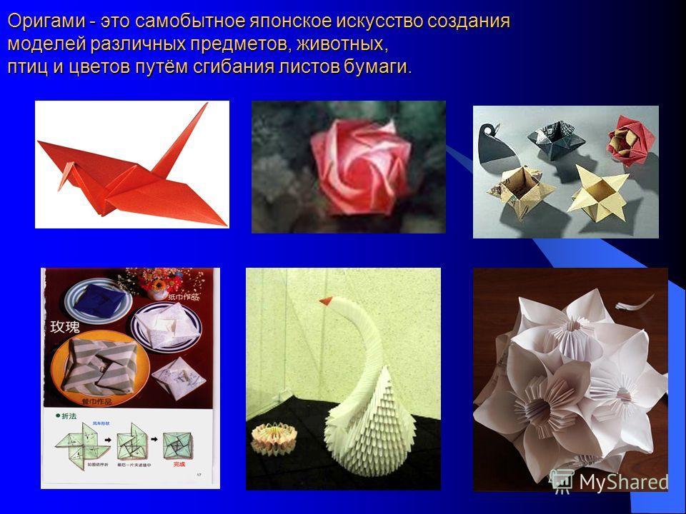 Оригами - это самобытное японское искусство создания моделей различных предметов, животных, птиц и цветов путём сгибания листов бумаги.