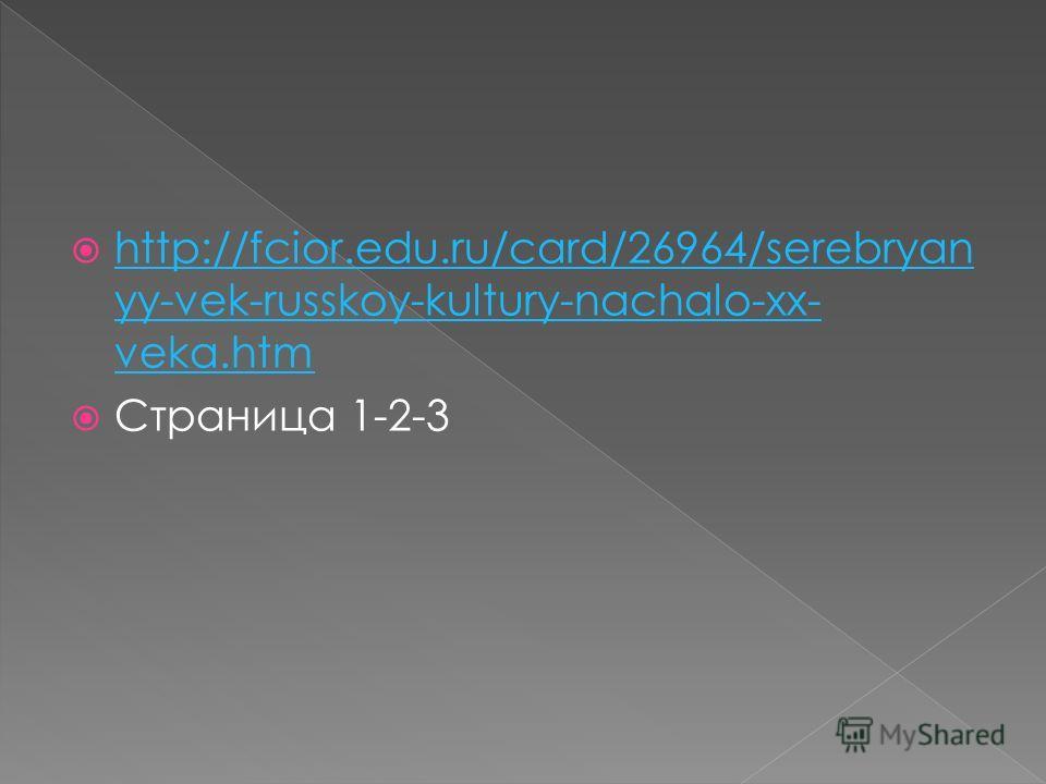 http://fcior.edu.ru/card/26964/serebryan yy-vek-russkoy-kultury-nachalo-xx- veka.htm http://fcior.edu.ru/card/26964/serebryan yy-vek-russkoy-kultury-nachalo-xx- veka.htm Страница 1-2-3