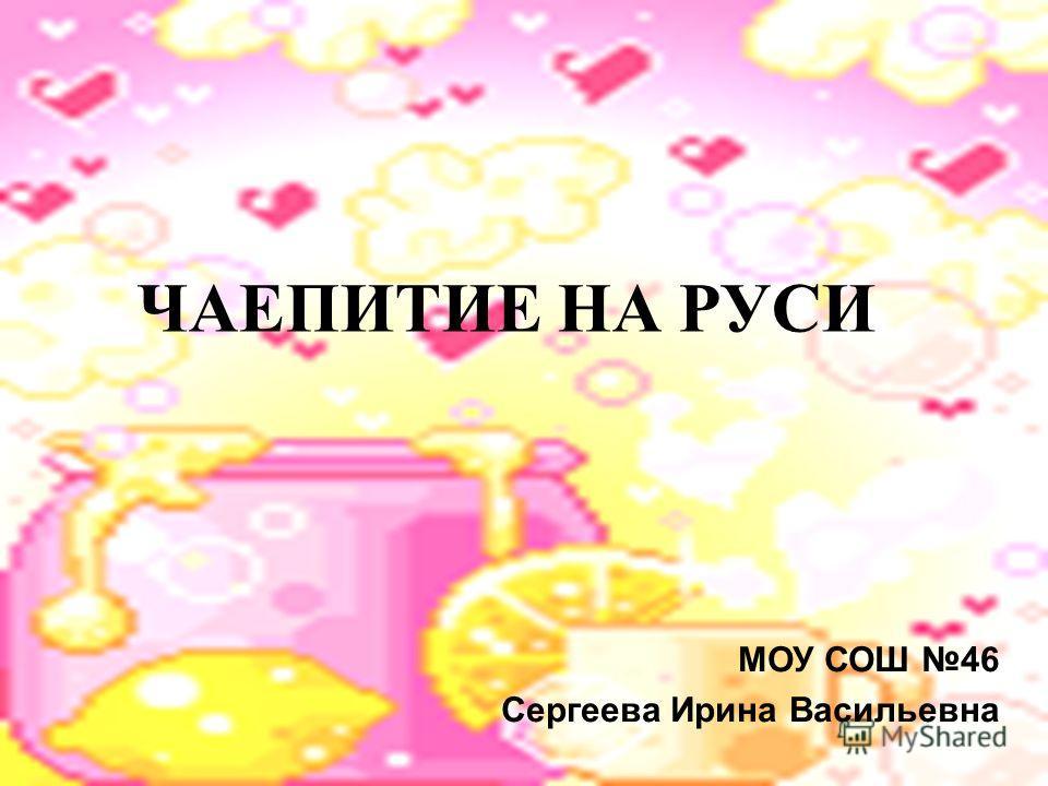МОУ СОШ 46 Сергеева Ирина Васильевна ЧАЕПИТИЕ НА РУСИ