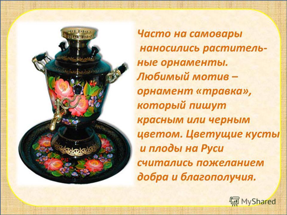 Часто на самовары наносились раститель- ные орнаменты. Любимый мотив – орнамент «травка», который пишут красным или черным цветом. Цветущие кусты и плоды на Руси считались пожеланием добра и благополучия.