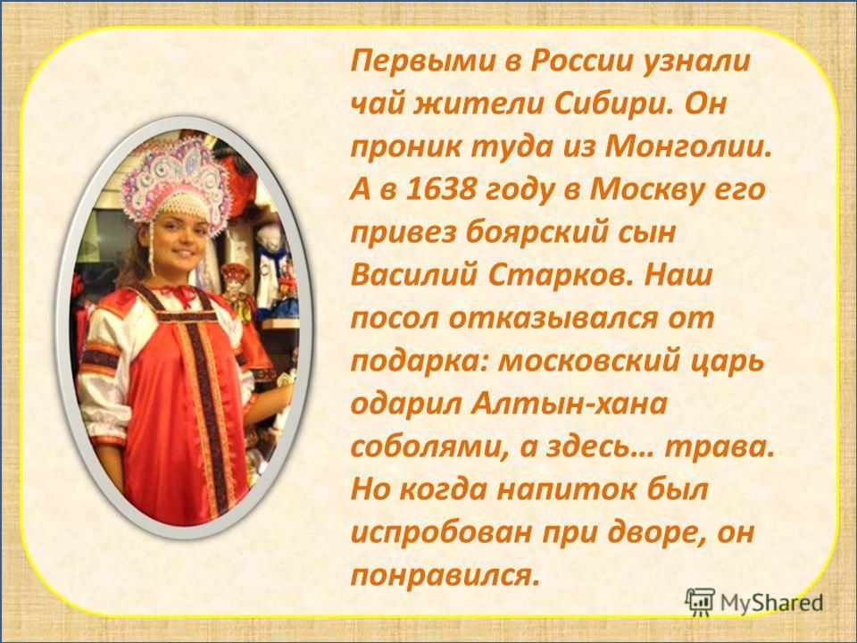 Первыми в России узнали чай жители Сибири. Он проник туда из Монголии. А в 1638 году в Москву его привез боярский сын Василий Старков. Наш посол отказывался от подарка: московский царь одарил Алтын-хана соболями, а здесь… трава. Но когда напиток был