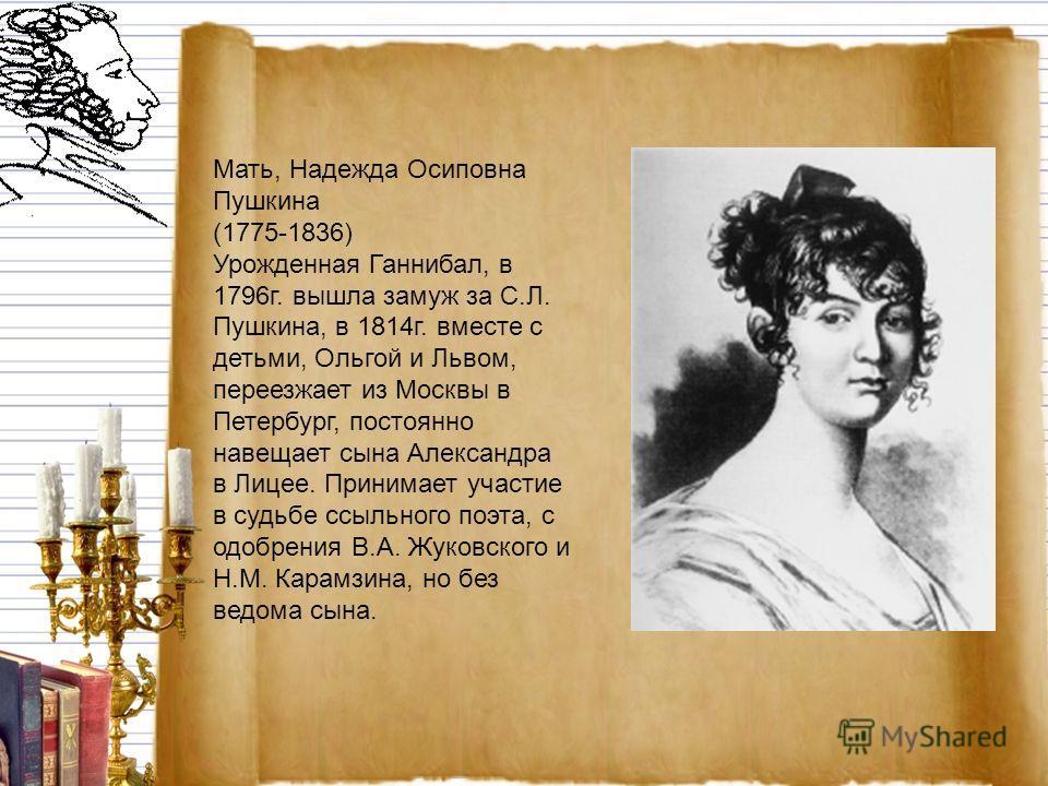 Мать, Надежда Осиповна Пушкина (1775-1836) Урожденная Ганнибал, в 1796г. вышла замуж за С.Л. Пушкина, в 1814г. вместе с детьми, Ольгой и Львом, переезжает из Москвы в Петербург, постоянно навещает сына Александра в Лицее. Принимает участие в судьбе с