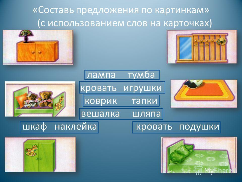 « Составь предложения по картинкам » ( с использованием слов на карточках ) лампа тумба кровать игрушки коврик тапки вешалка шляпа шкаф наклейка кровать подушки