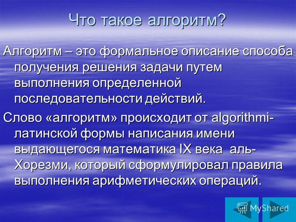 Что такое алгоритм? Алгоритм – это формальное описание способа получения решения задачи путем выполнения определенной последовательности действий. Слово «алгоритм» происходит от algorithmi- латинской формы написания имени выдающегося математика IX ве