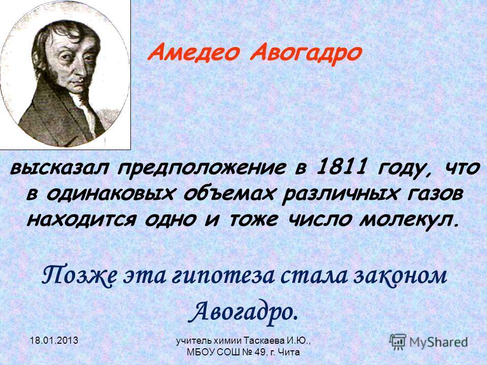 Амедео Авогадро высказал предположение в 1811 году, что в одинаковых объемах различных газов находится одно и тоже число молекул. Позже эта гипотеза стала законом Авогадро. 18.01.2013учитель химии Таскаева И.Ю., МБОУ СОШ 49, г. Чита