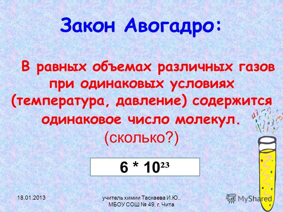 Закон Авогадро: В равных объемах различных газов при одинаковых условиях (температура, давление) содержится одинаковое число молекул. (сколько?) 6 * 10 ²³ 18.01.2013учитель химии Таскаева И.Ю., МБОУ СОШ 49, г. Чита