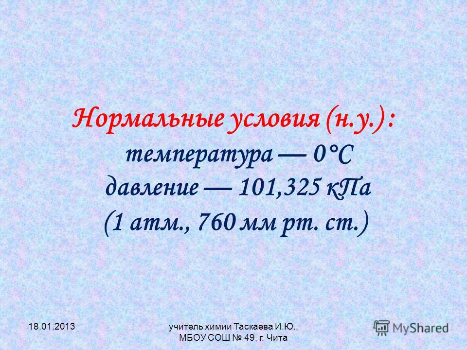 Нормальные условия (н.у.) : т емпература 0°С давление 101,325 кПа (1 атм., 760 мм рт. ст.) 18.01.2013учитель химии Таскаева И.Ю., МБОУ СОШ 49, г. Чита