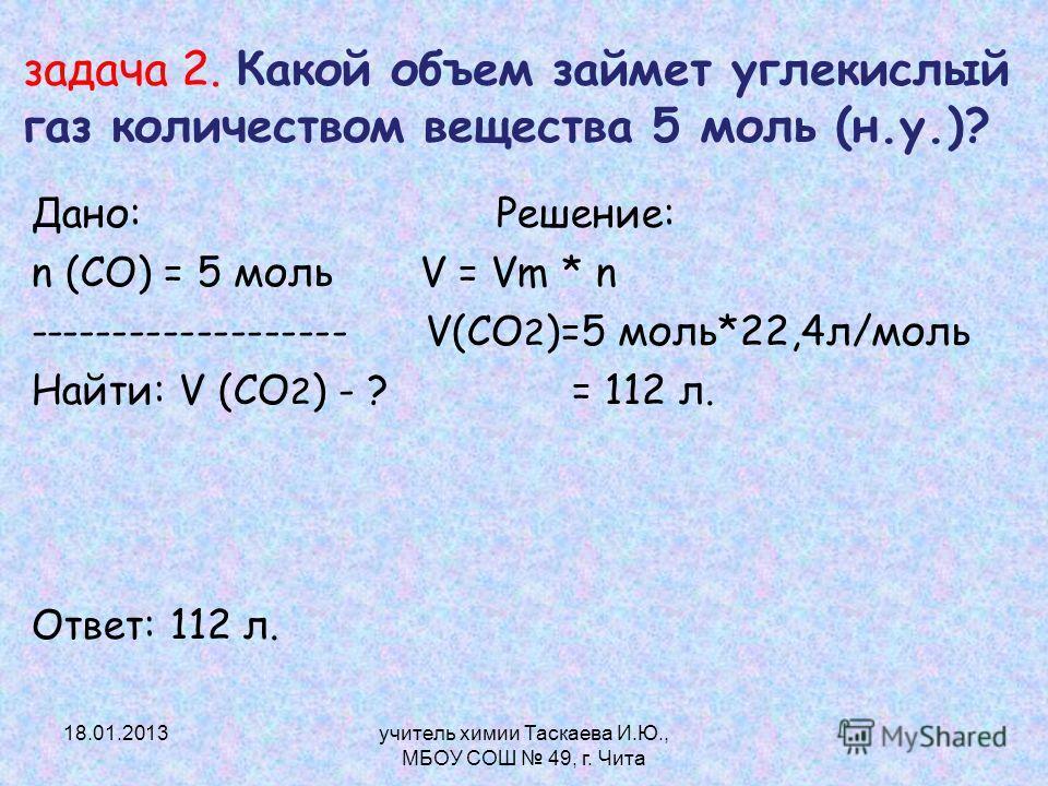 задача 2. Какой объем займет углекислый газ количеством вещества 5 моль (н.у.)? Дано: Решение: n (CO) = 5 моль V = Vm * n ------------------- V(CО 2 )=5 моль*22,4л/моль Найти: V (СО 2 ) - ? = 112 л. Ответ: 112 л. 18.01.2013учитель химии Таскаева И.Ю.