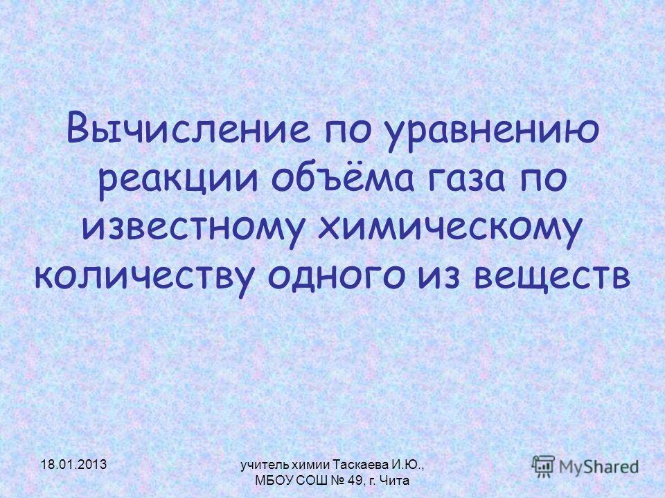 Вычисление по уравнению реакции объёма газа по известному химическому количеству одного из веществ 18.01.2013учитель химии Таскаева И.Ю., МБОУ СОШ 49, г. Чита
