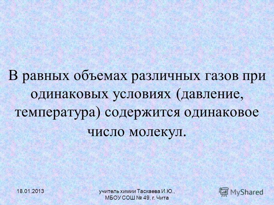 В равных объемах различных газов при одинаковых условиях (давление, температура) содержится одинаковое число молекул. 18.01.2013учитель химии Таскаева И.Ю., МБОУ СОШ 49, г. Чита