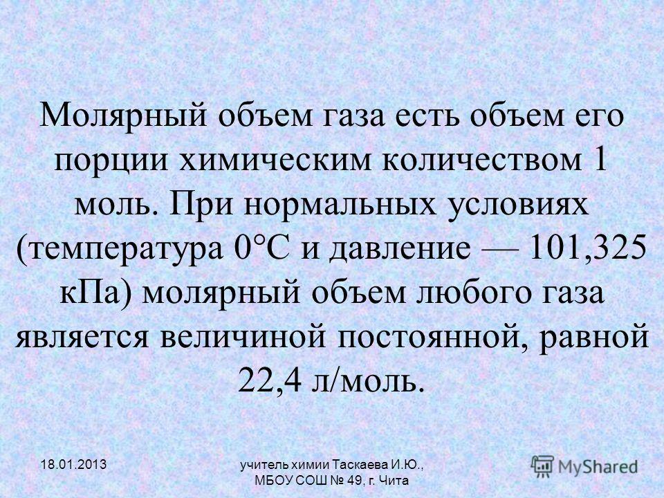 Молярный объем газа есть объем его порции химическим количеством 1 моль. При нормальных условиях (температура 0°С и давление 101,325 кПа) молярный объем любого газа является величиной постоянной, равной 22,4 л/моль. 18.01.2013учитель химии Таскаева И