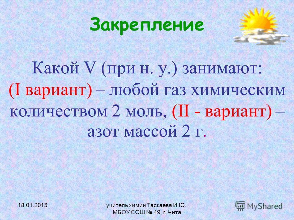 Закрепление Какой V (при н. у.) занимают: (I вариант) – любой газ химическим количеством 2 моль, (II - вариант) – азот массой 2 г. 18.01.2013учитель химии Таскаева И.Ю., МБОУ СОШ 49, г. Чита