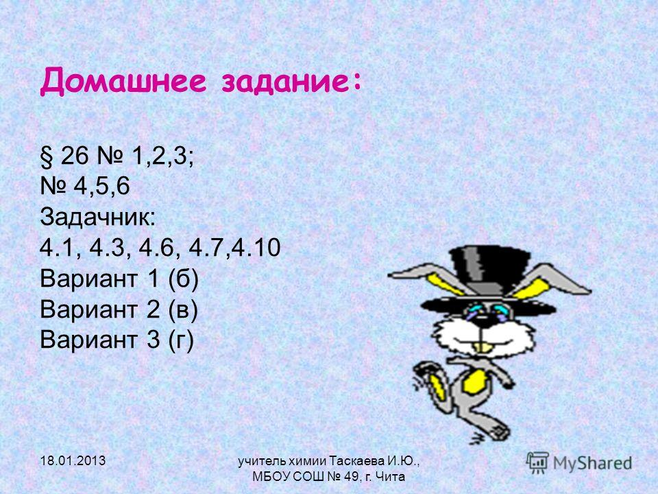 Домашнее задание: § 26 1,2,3; 4,5,6 Задачник: 4.1, 4.3, 4.6, 4.7,4.10 Вариант 1 (б) Вариант 2 (в) Вариант 3 (г) 18.01.2013учитель химии Таскаева И.Ю., МБОУ СОШ 49, г. Чита