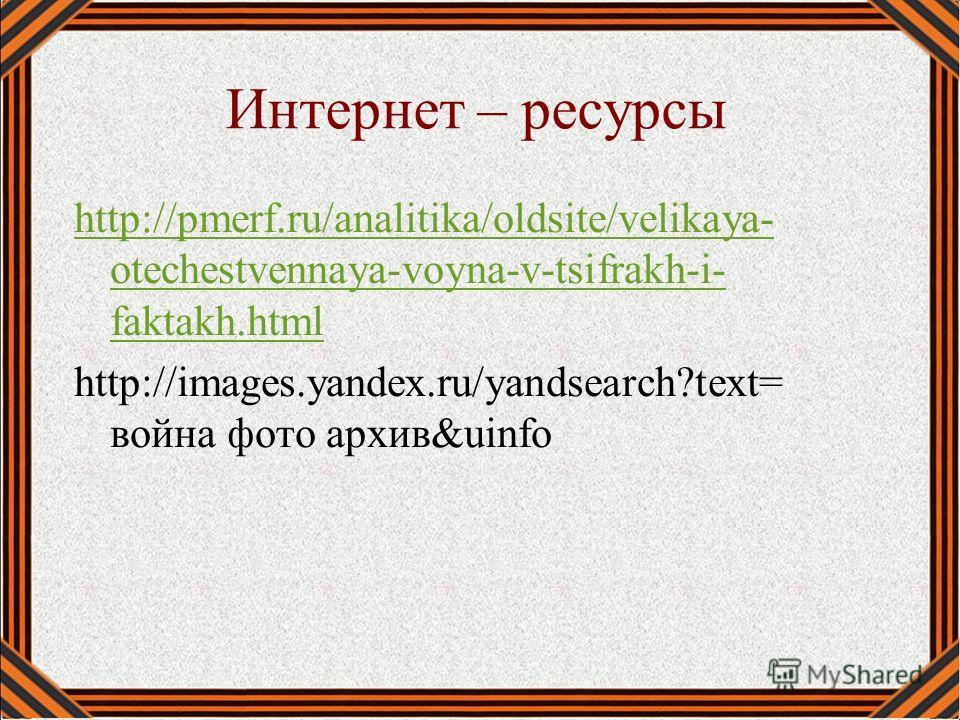 Интернет – ресурсы http://pmerf.ru/analitika/oldsite/velikaya- otechestvennaya-voyna-v-tsifrakh-i- faktakh.html http://images.yandex.ru/yandsearch?text= война фото архив&uinfo