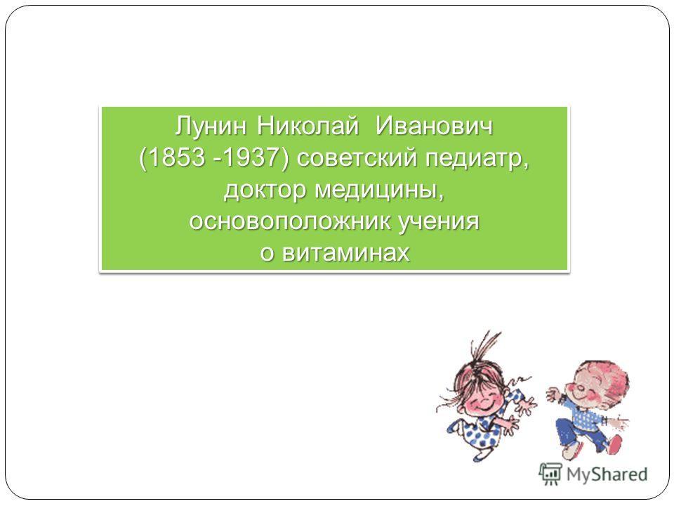 Лунин Николай Иванович (1853 -1937) советский педиатр, доктор медицины, основоположник учения о витаминах Лунин Николай Иванович (1853 -1937) советский педиатр, доктор медицины, основоположник учения о витаминах