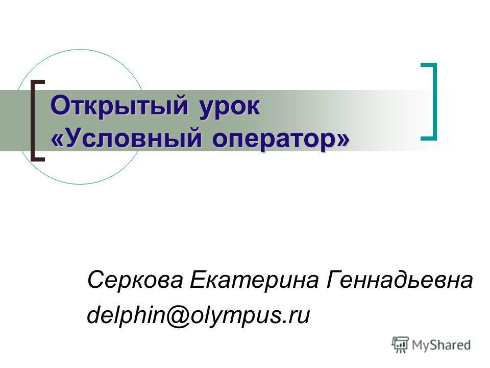 Серкова Екатерина Геннадьевна delphin@olympus.ru Открытый урок «Условный оператор»