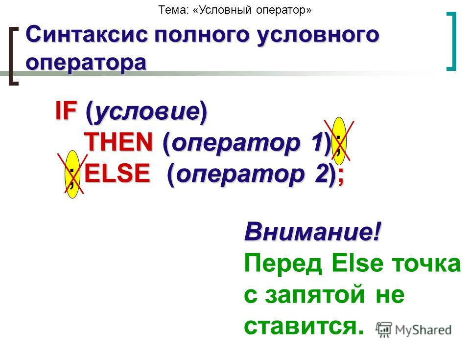 Тема: «Условный оператор» IF (условие) THEN (оператор 1) ELSE (оператор 2); Внимание! Внимание! Перед Else точка с запятой не ставится. Синтаксис полного условного оператора ;;